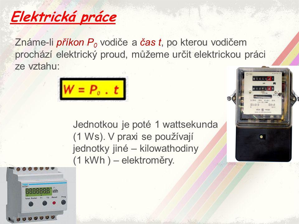 Elektrická práce Známe-li příkon P 0 vodiče a čas t, po kterou vodičem prochází elektrický proud, můžeme určit elektrickou práci ze vztahu: Jednotkou
