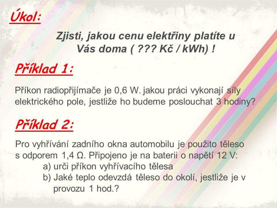 Úkol: Zjisti, jakou cenu elektřiny platíte u Vás doma ( ??? Kč / kWh) ! Příklad 1: Příklad 2: Příkon radiopřijímače je 0,6 W. jakou práci vykonají síl
