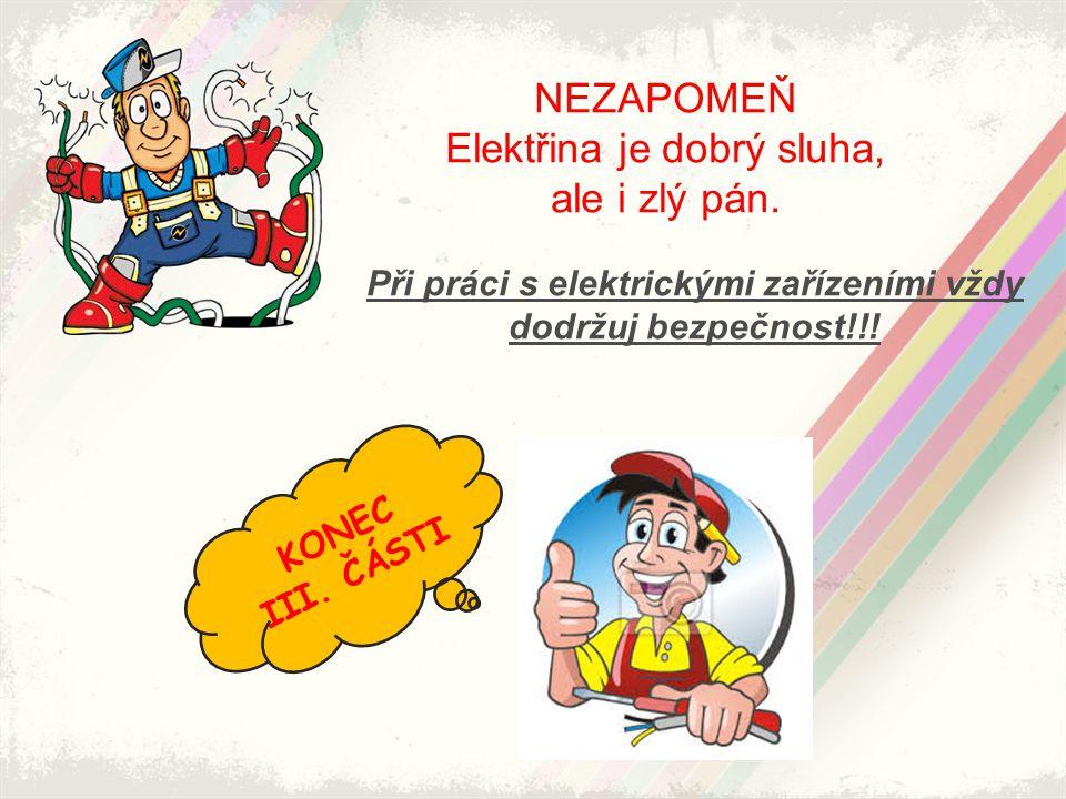 NEZAPOMEŇ Elektřina je dobrý sluha, ale i zlý pán. Při práci s elektrickými zařízeními vždy dodržuj bezpečnost!!! KONEC III. ČÁSTI