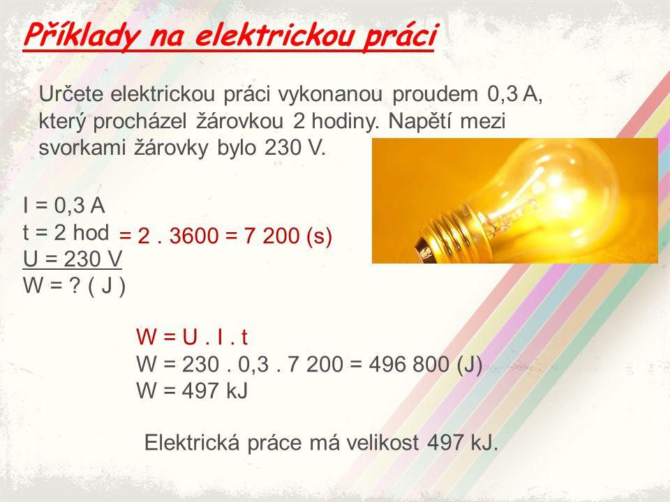 Příklady na elektrickou práci Určete elektrickou práci vykonanou proudem 0,3 A, který procházel žárovkou 2 hodiny. Napětí mezi svorkami žárovky bylo 2