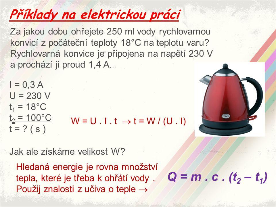 Příklady na elektrickou práci Za jakou dobu ohřejete 250 ml vody rychlovarnou konvicí z počáteční teploty 18°C na teplotu varu? Rychlovarná konvice je