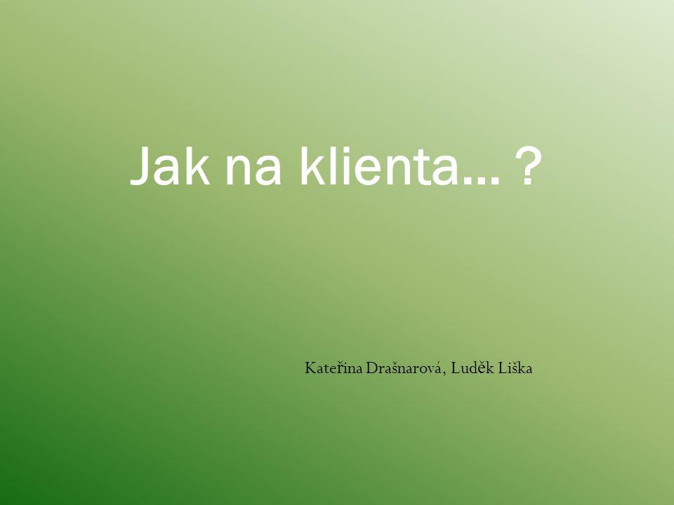 Kate ř ina Drašnarová, Lud ě k Liška Jak na klienta… ?