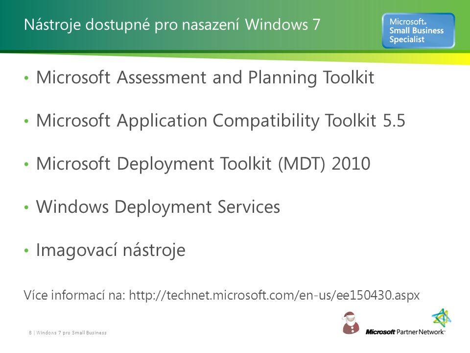 Nástroje dostupné pro nasazení Windows 7 Microsoft Assessment and Planning Toolkit Microsoft Application Compatibility Toolkit 5.5 Microsoft Deployment Toolkit (MDT) 2010 Windows Deployment Services Imagovací nástroje Více informací na: http://technet.microsoft.com/en-us/ee150430.aspx 8 | Windows 7 pro Small Business
