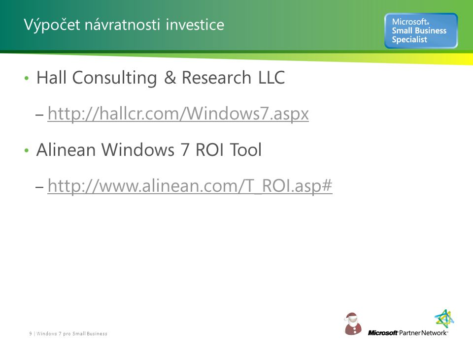 Výpočet návratnosti investice Hall Consulting & Research LLC – http://hallcr.com/Windows7.aspx http://hallcr.com/Windows7.aspx Alinean Windows 7 ROI Tool – http://www.alinean.com/T_ROI.asp# http://www.alinean.com/T_ROI.asp# 9 | Windows 7 pro Small Business