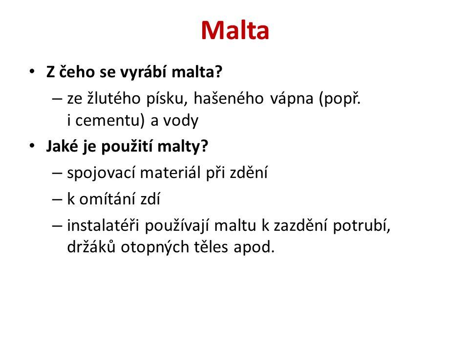Malta Z čeho se vyrábí malta? – ze žlutého písku, hašeného vápna (popř. i cementu) a vody Jaké je použití malty? – spojovací materiál při zdění – k om