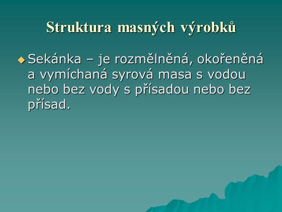 Struktura masných výrobků  Sekánka – je rozmělněná, okořeněná a vymíchaná syrová masa s vodou nebo bez vody s přísadou nebo bez přísad.