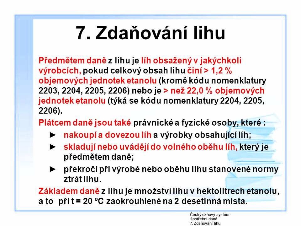 7. Zdaňování lihu Předmětem daně z lihu je líh obsažený v jakýchkoli výrobcích, pokud celkový obsah lihu činí > 1,2 % objemových jednotek etanolu (kro