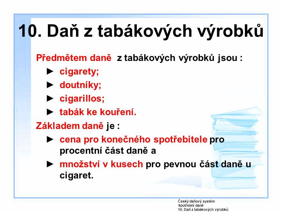 10. Daň z tabákových výrobků Předmětem daně z tabákových výrobků jsou : ►cigarety; ►doutníky; ►cigarillos; ►tabák ke kouření. Základem daně je : ►cena