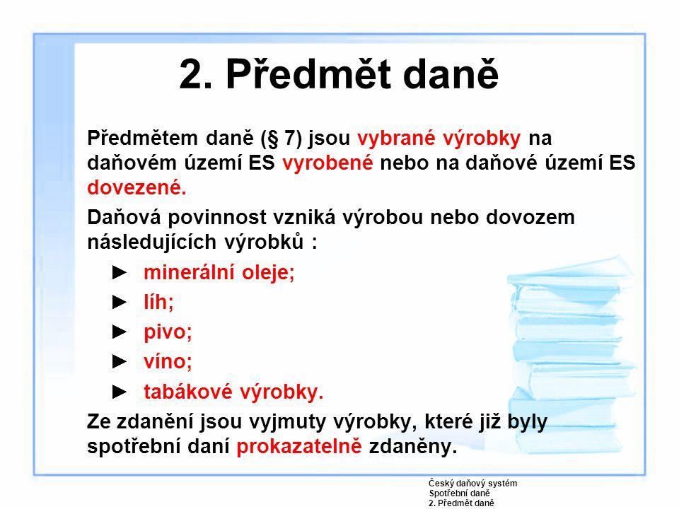 2. Předmět daně Předmětem daně (§ 7) jsou vybrané výrobky na daňovém území ES vyrobené nebo na daňové území ES dovezené. Daňová povinnost vzniká výrob