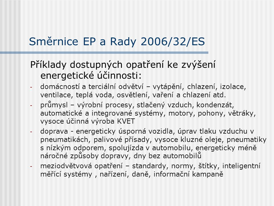 Směrnice EP a Rady 2006/32/ES Příklady dostupných opatření ke zvýšení energetické účinnosti: - domácností a terciální odvětví – vytápění, chlazení, izolace, ventilace, teplá voda, osvětlení, vaření a chlazení atd.