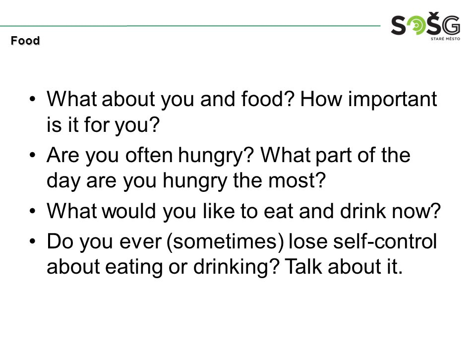 What about you and food? How important is it for you? Are you often hungry? What part of the day are you hungry the most? What would you like to eat a