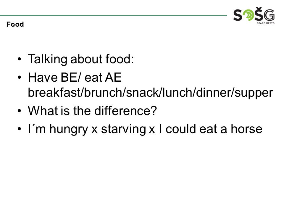 Talking about food: Have BE/ eat AE breakfast/brunch/snack/lunch/dinner/supper What is the difference? I´m hungry x starving x I could eat a horse Foo