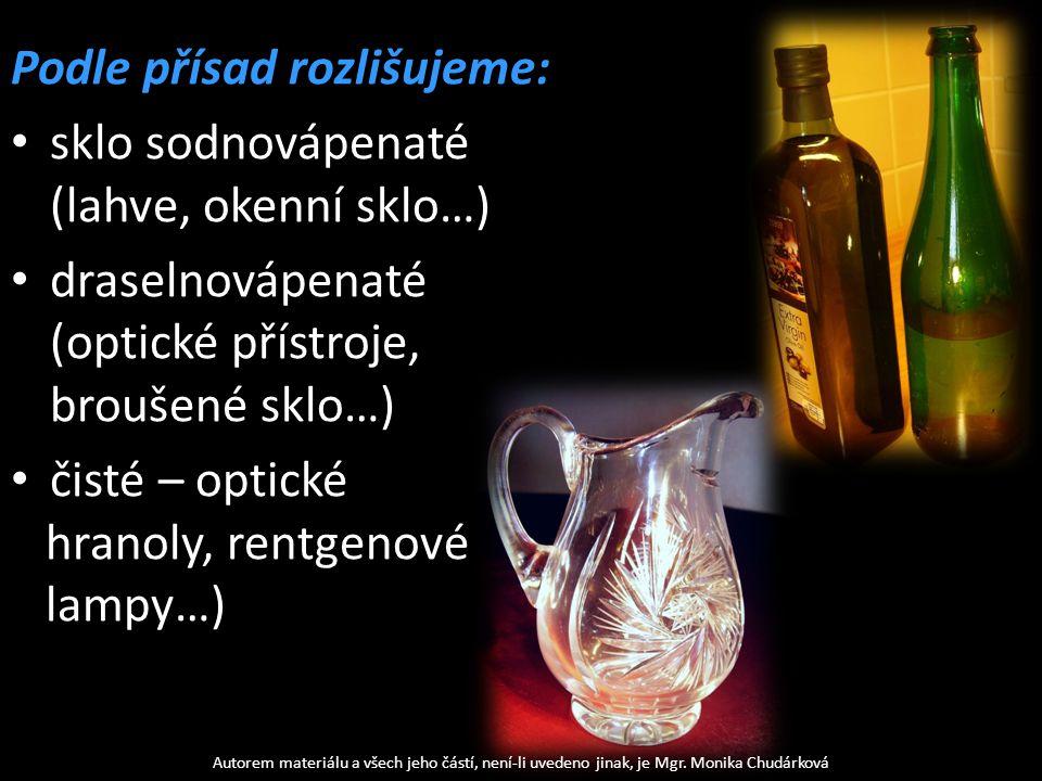 Podle přísad rozlišujeme: sklo sodnovápenaté (lahve, okenní sklo…) draselnovápenaté (optické přístroje, broušené sklo…) čisté – optické hranoly, rentgenové lampy…) Autorem materiálu a všech jeho částí, není-li uvedeno jinak, je Mgr.