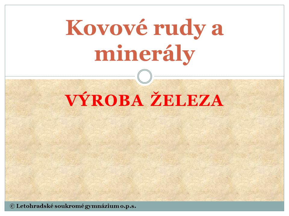 © Letohradské soukromé gymnázium o.p.s. VÝROBA ŽELEZA Kovové rudy a minerály