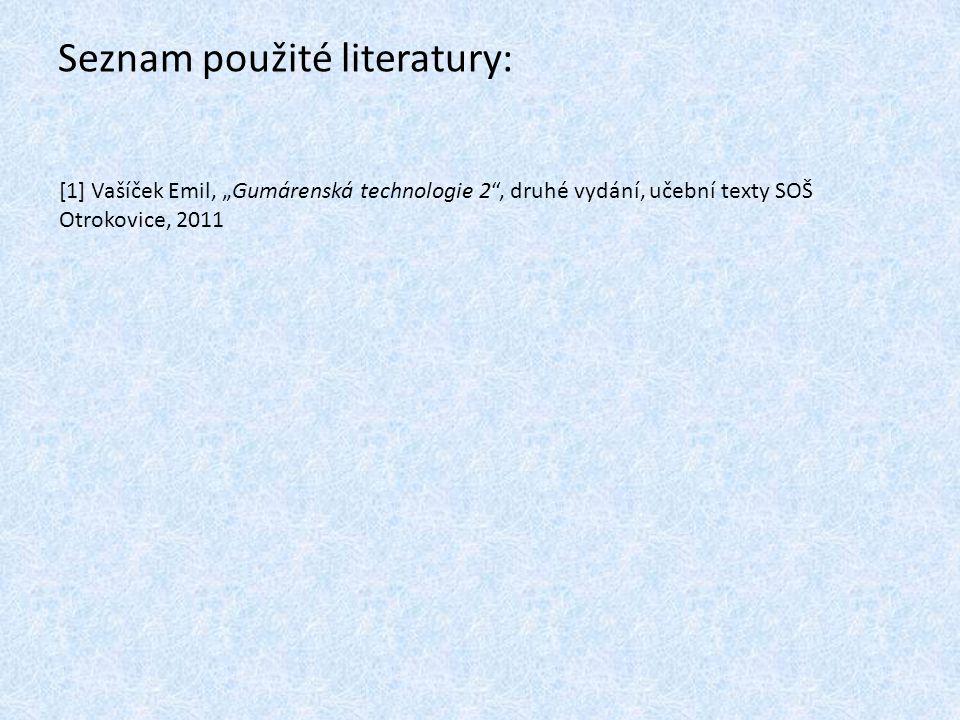 """Seznam použité literatury: [1] Vašíček Emil, """"Gumárenská technologie 2"""", druhé vydání, učební texty SOŠ Otrokovice, 2011"""