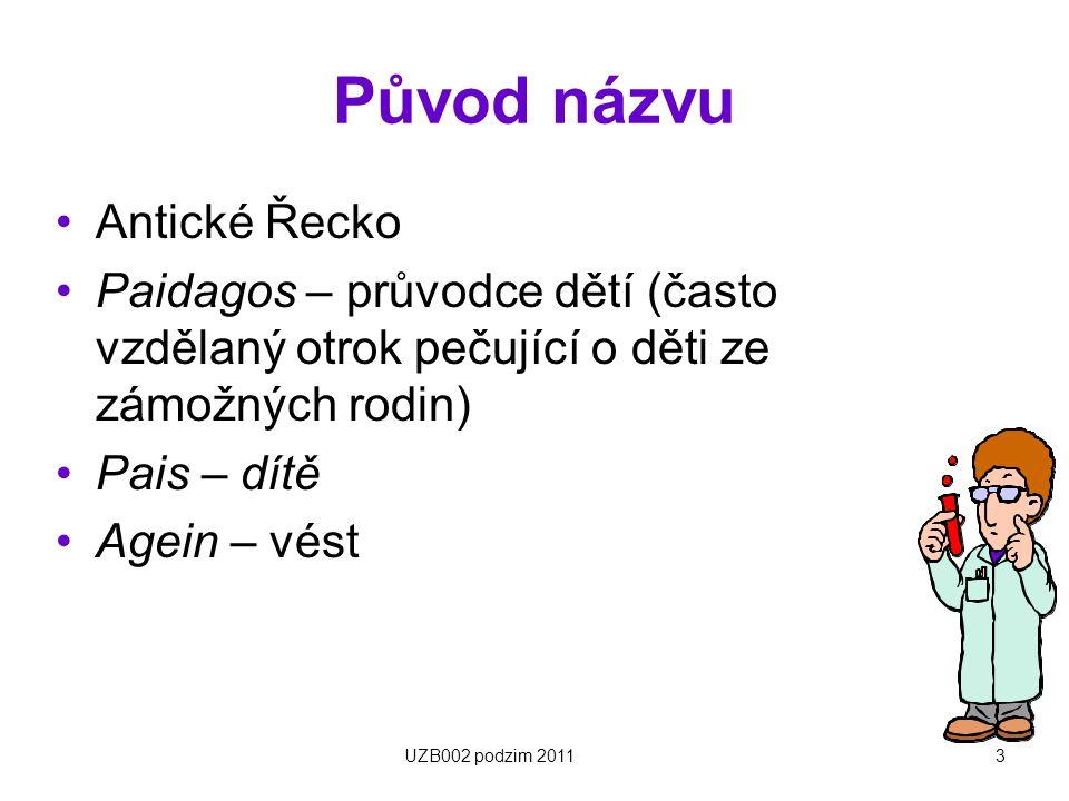 3 Původ názvu Antické Řecko Paidagos – průvodce dětí (často vzdělaný otrok pečující o děti ze zámožných rodin) Pais – dítě Agein – vést UZB002 podzim