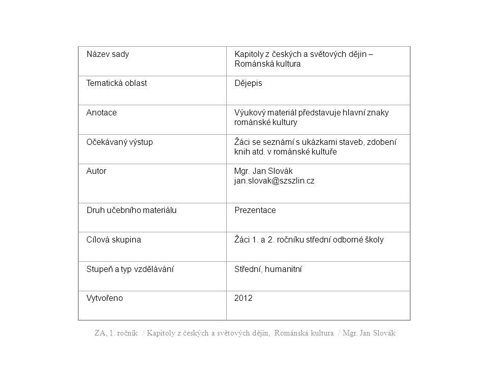 Název sadyKapitoly z českých a světových dějin – Románská kultura Tematická oblastDějepis AnotaceVýukový materiál představuje hlavní znaky románské kultury Očekávaný výstupŽáci se seznámí s ukázkami staveb, zdobení knih atd.