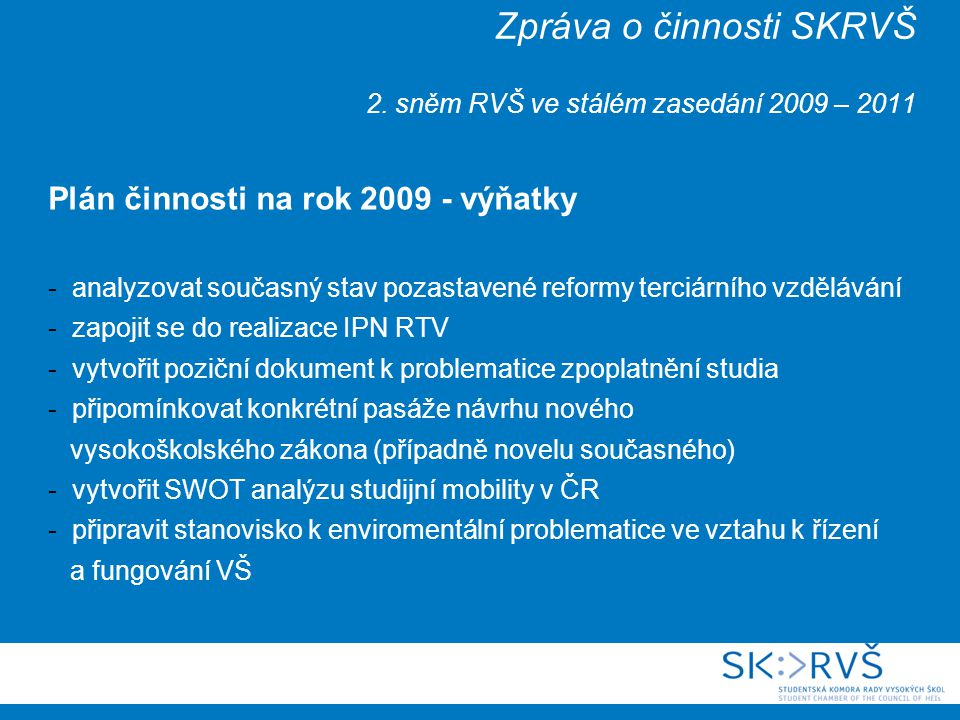 Zpráva o činnosti SKRVŠ 2. sněm RVŠ ve stálém zasedání 2009 – 2011 Plán činnosti na rok 2009 - výňatky - analyzovat současný stav pozastavené reformy