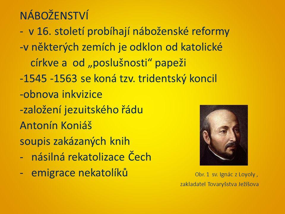 """NÁBOŽENSTVÍ - v 16. století probíhají náboženské reformy -v některých zemích je odklon od katolické církve a od """"poslušnosti"""" papeži -1545 -1563 se ko"""