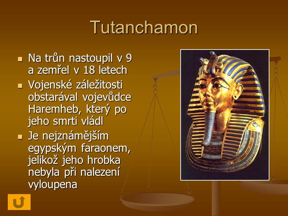 Tutanchamon Na trůn nastoupil v 9 a zemřel v 18 letech Na trůn nastoupil v 9 a zemřel v 18 letech Vojenské záležitosti obstarával vojevůdce Haremheb, který po jeho smrti vládl Vojenské záležitosti obstarával vojevůdce Haremheb, který po jeho smrti vládl Je nejznámějším egypským faraonem, jelikož jeho hrobka nebyla při nalezení vyloupena Je nejznámějším egypským faraonem, jelikož jeho hrobka nebyla při nalezení vyloupena