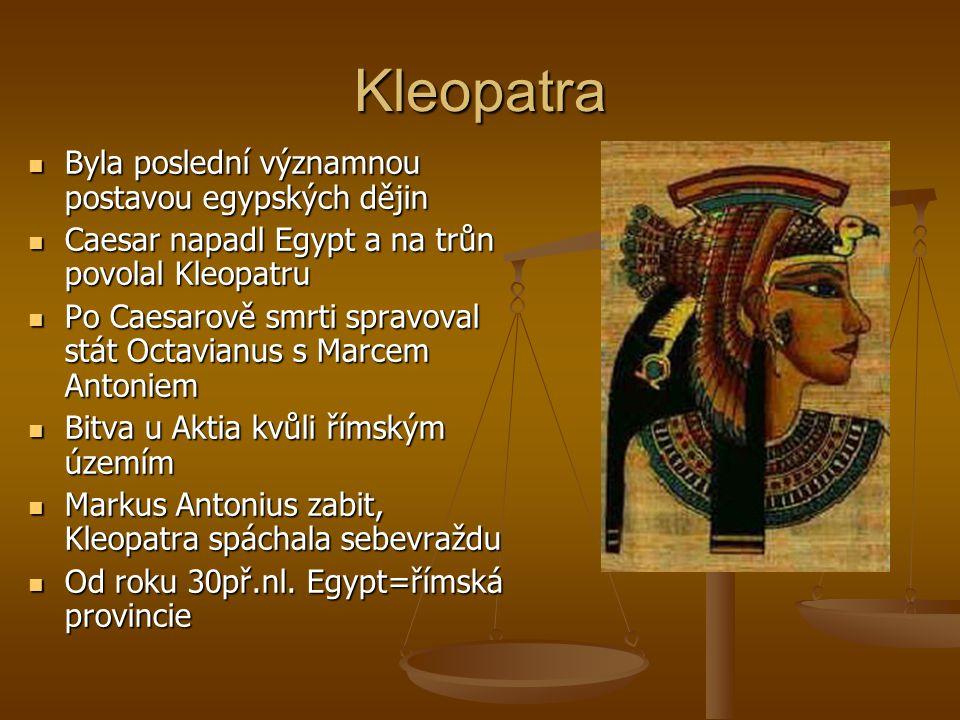 Kleopatra Byla poslední významnou postavou egypských dějin Byla poslední významnou postavou egypských dějin Caesar napadl Egypt a na trůn povolal Kleopatru Caesar napadl Egypt a na trůn povolal Kleopatru Po Caesarově smrti spravoval stát Octavianus s Marcem Antoniem Po Caesarově smrti spravoval stát Octavianus s Marcem Antoniem Bitva u Aktia kvůli římským územím Bitva u Aktia kvůli římským územím Markus Antonius zabit, Kleopatra spáchala sebevraždu Markus Antonius zabit, Kleopatra spáchala sebevraždu Od roku 30př.nl.