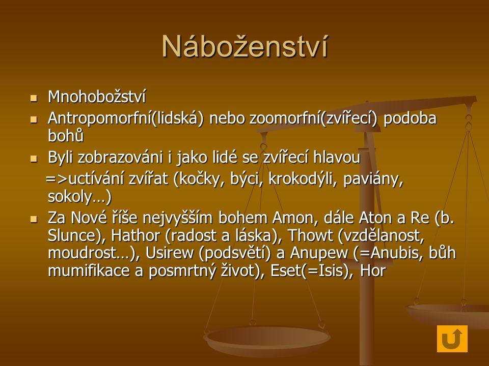 Náboženství Mnohobožství Mnohobožství Antropomorfní(lidská) nebo zoomorfní(zvířecí) podoba bohů Antropomorfní(lidská) nebo zoomorfní(zvířecí) podoba bohů Byli zobrazováni i jako lidé se zvířecí hlavou Byli zobrazováni i jako lidé se zvířecí hlavou =>uctívání zvířat (kočky, býci, krokodýli, paviány, sokoly…) =>uctívání zvířat (kočky, býci, krokodýli, paviány, sokoly…) Za Nové říše nejvyšším bohem Amon, dále Aton a Re (b.