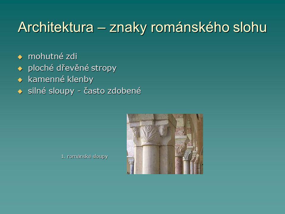Architektura – znaky románského slohu  mohutné zdi  ploché dřevěné stropy  kamenné klenby  silné sloupy - často zdobené 1. románské sloupy 1. romá