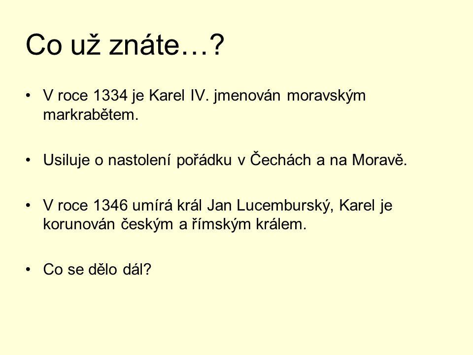 Co už znáte…? V roce 1334 je Karel IV. jmenován moravským markrabětem. Usiluje o nastolení pořádku v Čechách a na Moravě. V roce 1346 umírá král Jan L