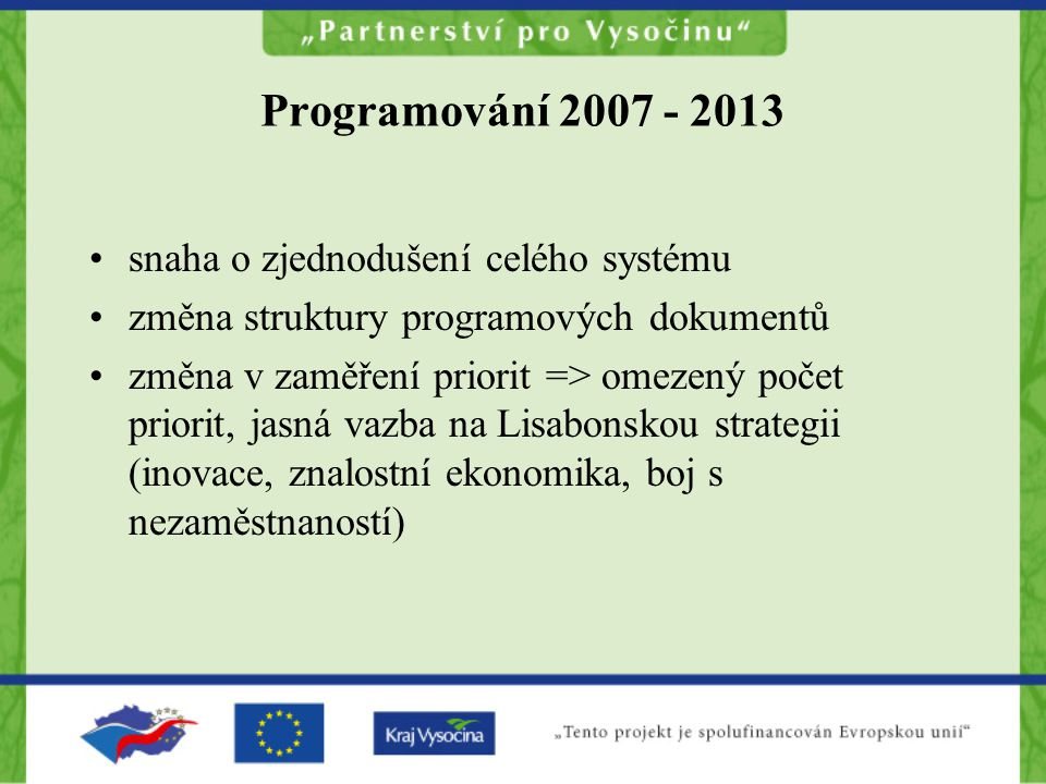 Programování 2007 - 2013 snaha o zjednodušení celého systému změna struktury programových dokumentů změna v zaměření priorit => omezený počet priorit,