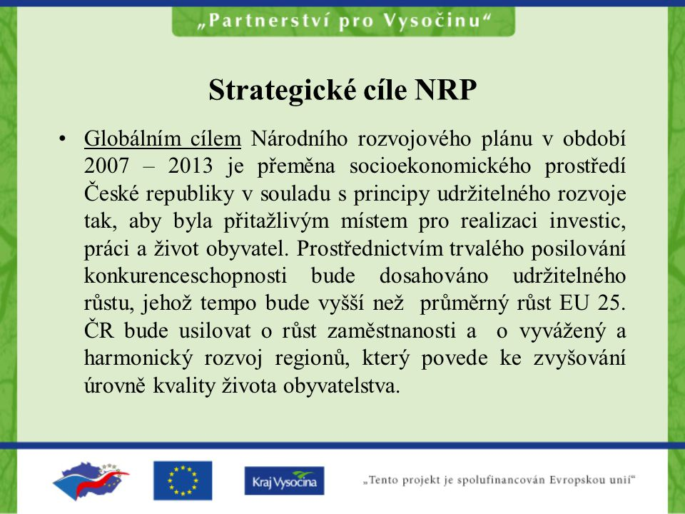 Strategické cíle NRP Globálním cílem Národního rozvojového plánu v období 2007 – 2013 je přeměna socioekonomického prostředí České republiky v souladu s principy udržitelného rozvoje tak, aby byla přitažlivým místem pro realizaci investic, práci a život obyvatel.