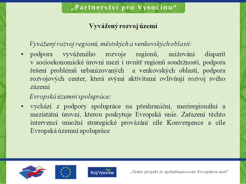 Vyvážený rozvoj území Vyvážený rozvoj regionů, městských a venkovských oblastí: podpora vyváženého rozvoje regionů, snižování disparit v socioekonomické úrovni mezi i uvnitř regionů soudržnosti, podpora řešení problémů urbanizovaných a venkovských oblastí, podpora rozvojových center, která svými aktivitami ovlivňují rozvoj svého zázemí Evropská územní spolupráce: vychází z podpory spolupráce na přeshraniční, meziregionální a mezistátní úrovni, kterou poskytuje Evropská unie.