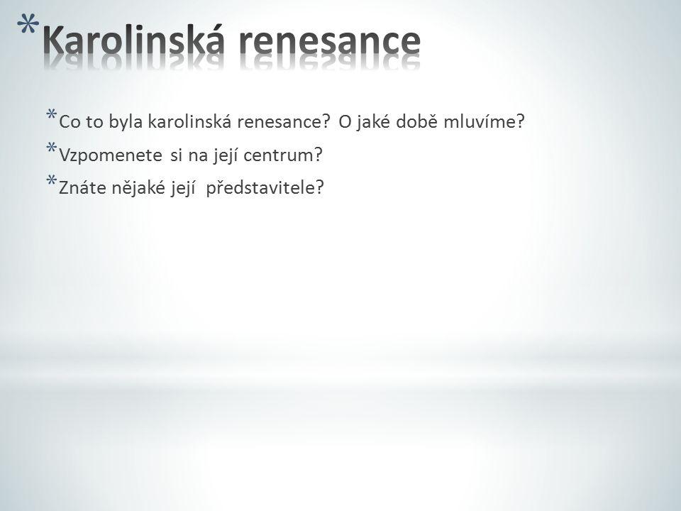 * Co to byla karolinská renesance? O jaké době mluvíme? * Vzpomenete si na její centrum? * Znáte nějaké její představitele?