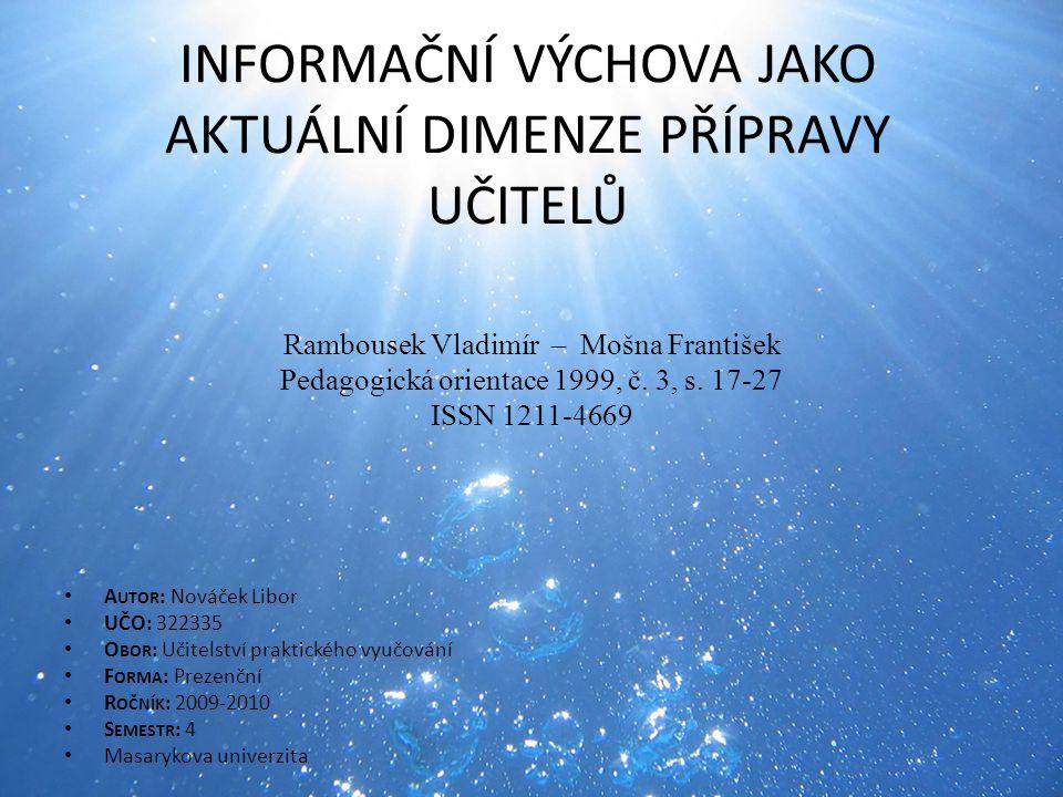 INFORMAČNÍ VÝCHOVA JAKO AKTUÁLNÍ DIMENZE PŘÍPRAVY UČITELŮ Rambousek Vladimír – Mošna František Pedagogická orientace 1999, č. 3, s. 17-27 ISSN 1211-46