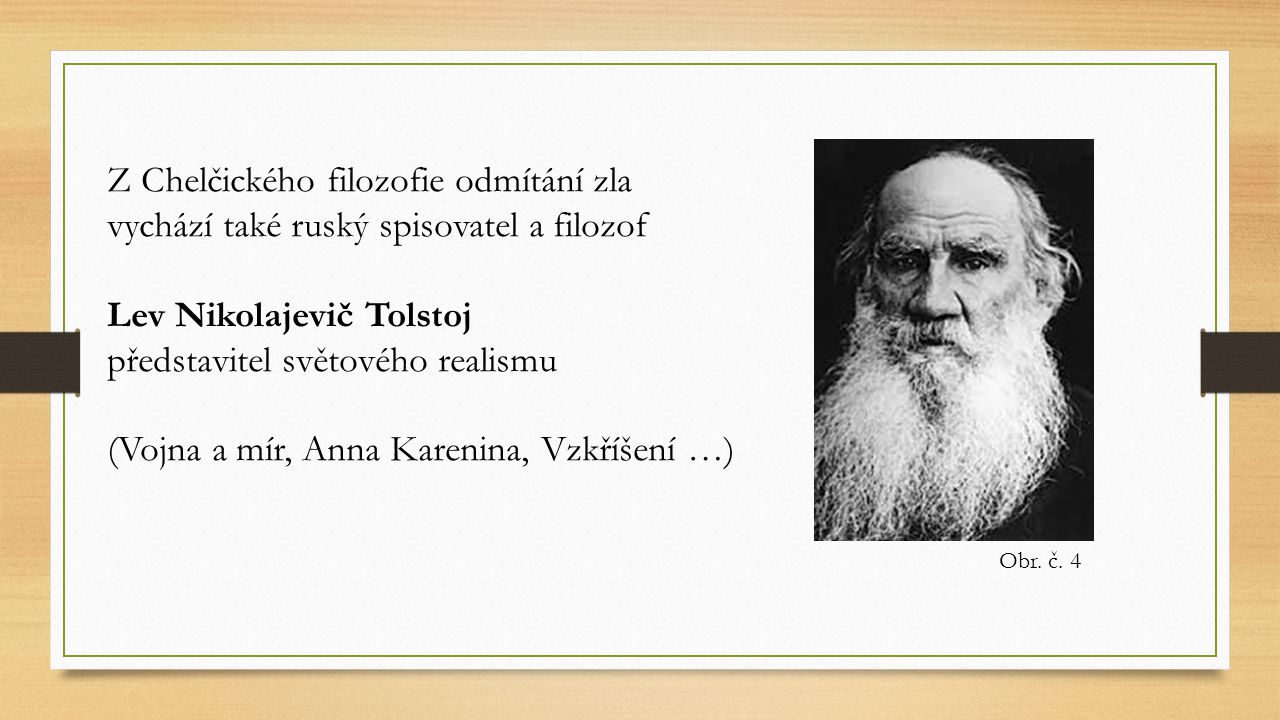 Z Chelčického filozofie odmítání zla vychází také ruský spisovatel a filozof Lev Nikolajevič Tolstoj představitel světového realismu (Vojna a mír, Ann