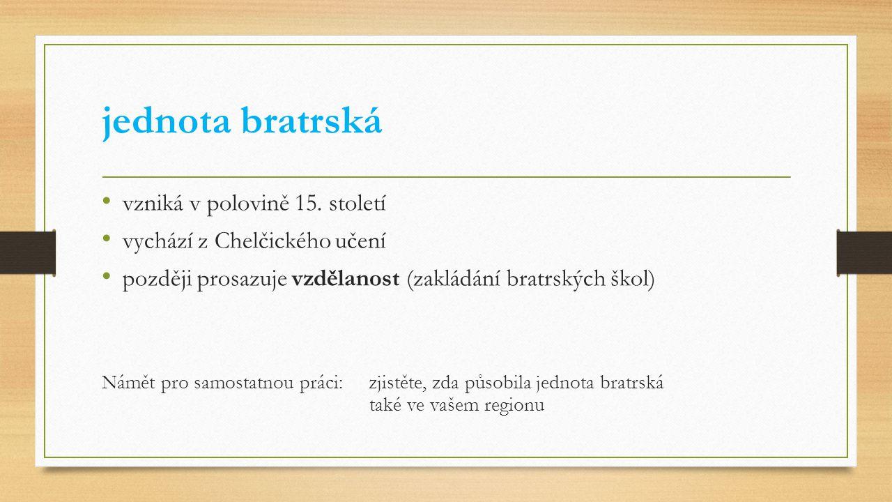 jednota bratrská vzniká v polovině 15. století vychází z Chelčického učení později prosazuje vzdělanost (zakládání bratrských škol) Námět pro samostat