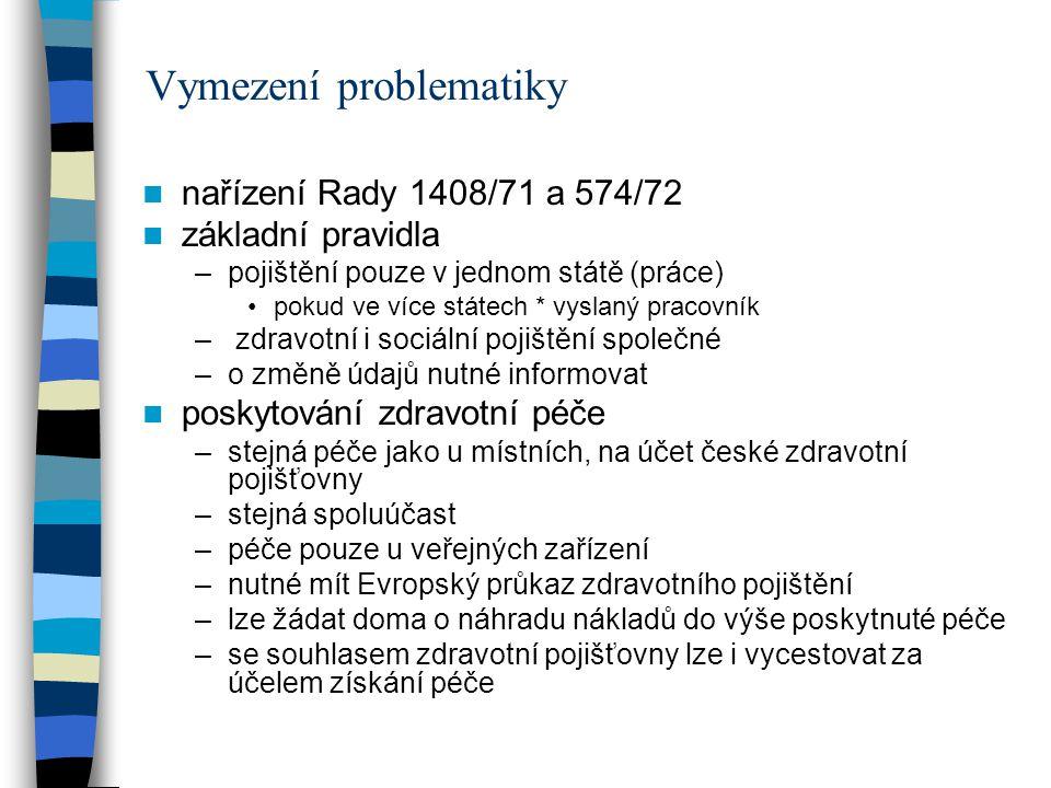 Vymezení problematiky nařízení Rady 1408/71 a 574/72 základní pravidla –pojištění pouze v jednom státě (práce) pokud ve více státech * vyslaný pracovník – zdravotní i sociální pojištění společné –o změně údajů nutné informovat poskytování zdravotní péče –stejná péče jako u místních, na účet české zdravotní pojišťovny –stejná spoluúčast –péče pouze u veřejných zařízení –nutné mít Evropský průkaz zdravotního pojištění –lze žádat doma o náhradu nákladů do výše poskytnuté péče –se souhlasem zdravotní pojišťovny lze i vycestovat za účelem získání péče