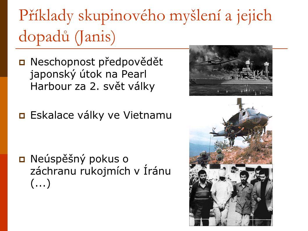 Příklady skupinového myšlení a jejich dopadů (Janis)  Neschopnost předpovědět japonský útok na Pearl Harbour za 2. svět války  Eskalace války ve Vie
