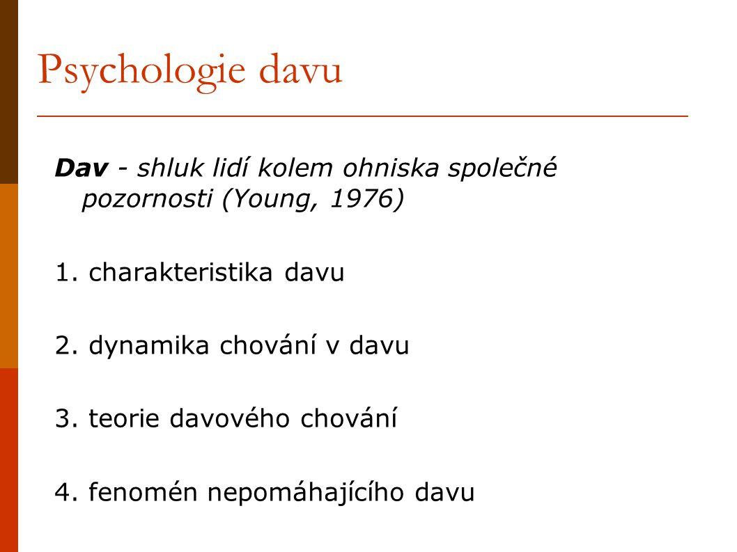 Psychologie davu Dav - shluk lidí kolem ohniska společné pozornosti (Young, 1976) 1. charakteristika davu 2. dynamika chování v davu 3. teorie davovéh
