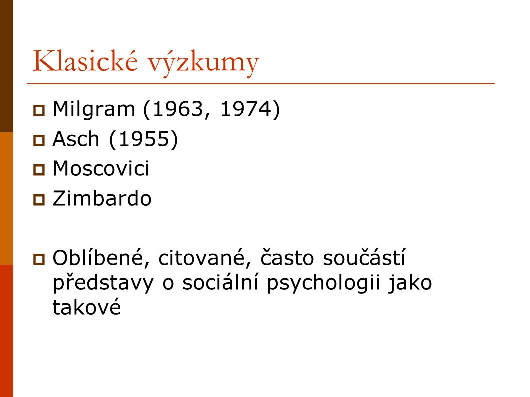 Klasické výzkumy  Milgram (1963, 1974)  Asch (1955)  Moscovici  Zimbardo  Oblíbené, citované, často součástí představy o sociální psychologii jak