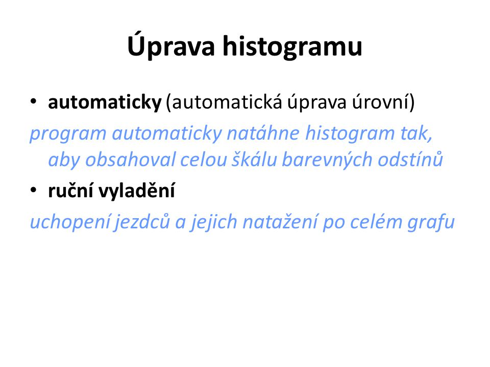 Úprava histogramu automaticky (automatická úprava úrovní) program automaticky natáhne histogram tak, aby obsahoval celou škálu barevných odstínů ruční vyladění uchopení jezdců a jejich natažení po celém grafu