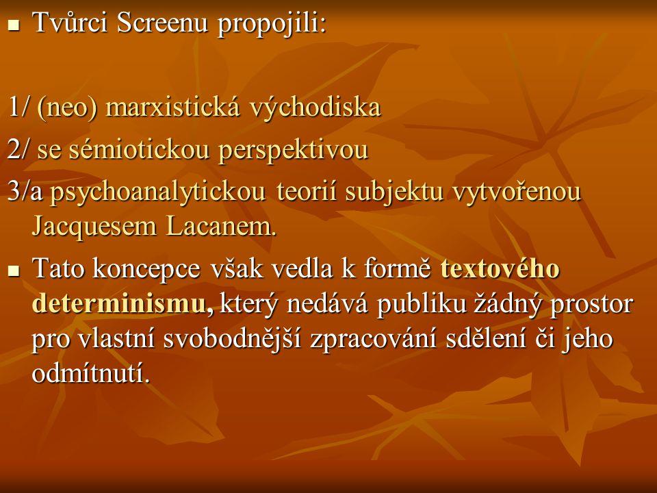 Tvůrci Screenu propojili: Tvůrci Screenu propojili: 1/ (neo) marxistická východiska 2/ se sémiotickou perspektivou 3/a psychoanalytickou teorií subjek