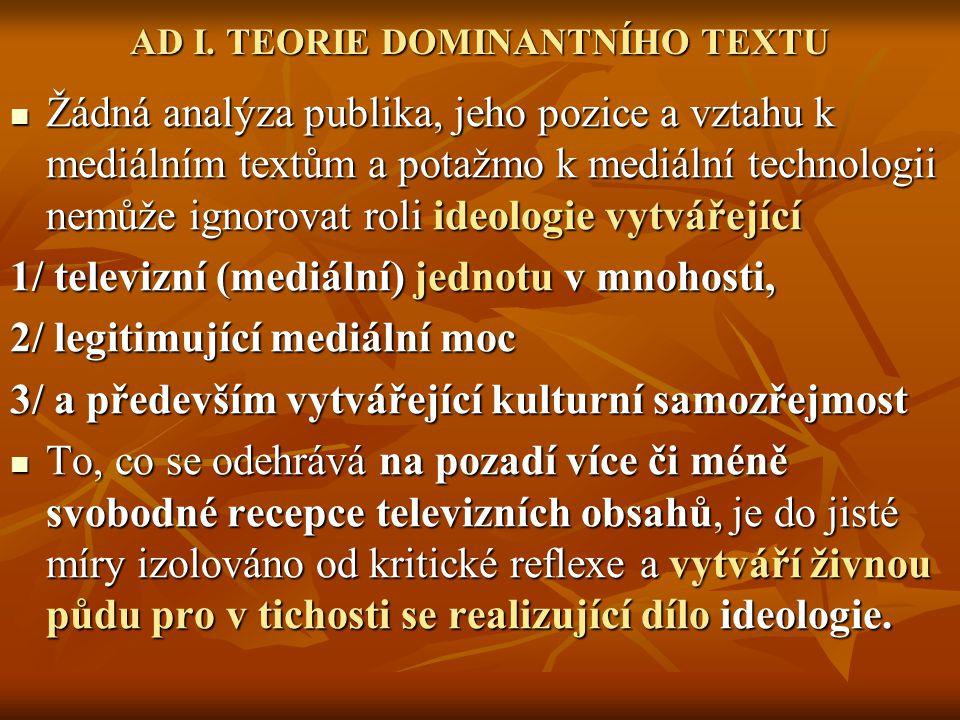 AD I. TEORIE DOMINANTNÍHO TEXTU Žádná analýza publika, jeho pozice a vztahu k mediálním textům a potažmo k mediální technologii nemůže ignorovat roli