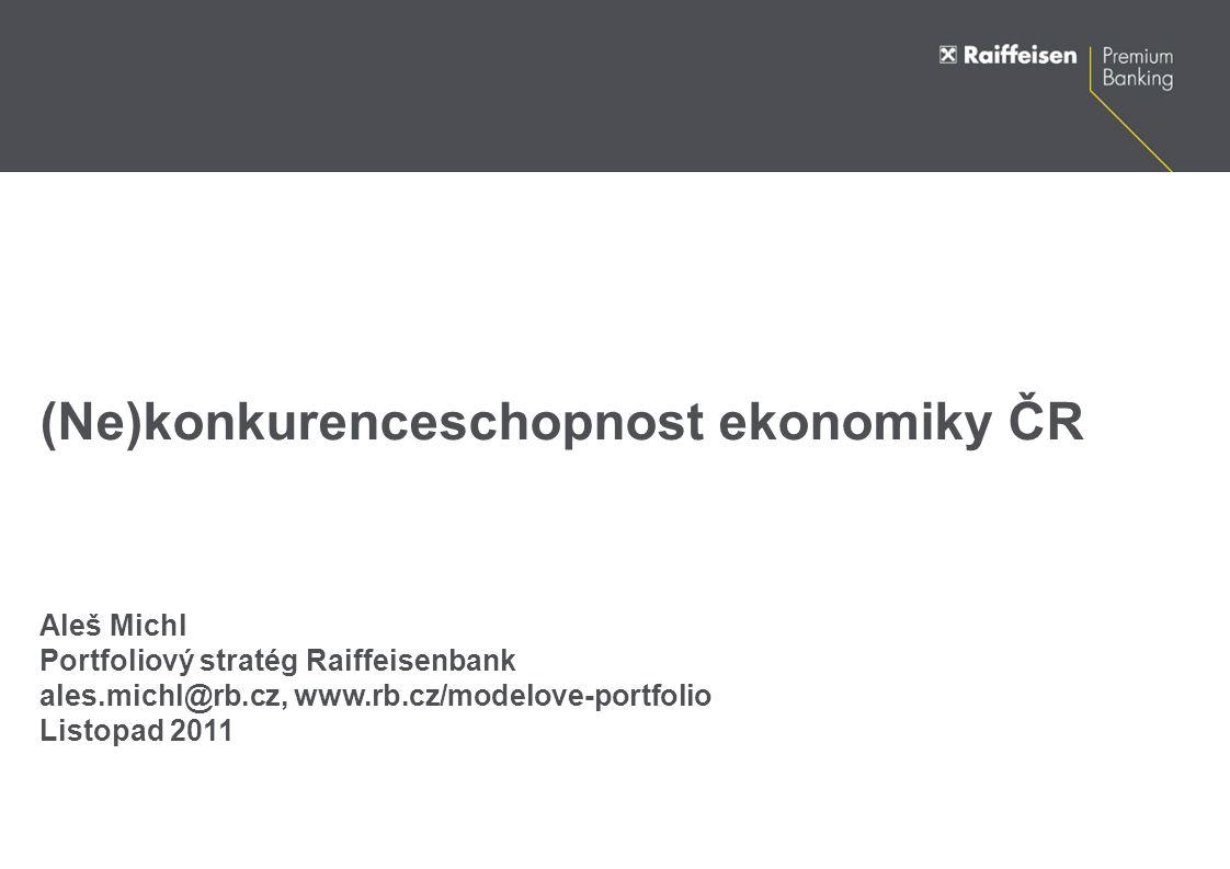 (Ne)konkurenceschopnost ekonomiky ČR Aleš Michl Portfoliový stratég Raiffeisenbank ales.michl@rb.cz, www.rb.cz/modelove-portfolio Listopad 2011