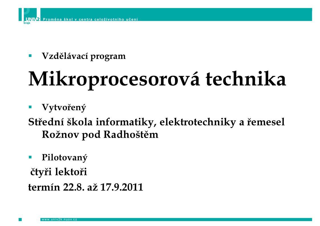  Vzdělávací program Mikroprocesorová technika  Vytvořený Střední škola informatiky, elektrotechniky a řemesel Rožnov pod Radhoštěm  Pilotovaný čtyři lektoři termín 22.8.