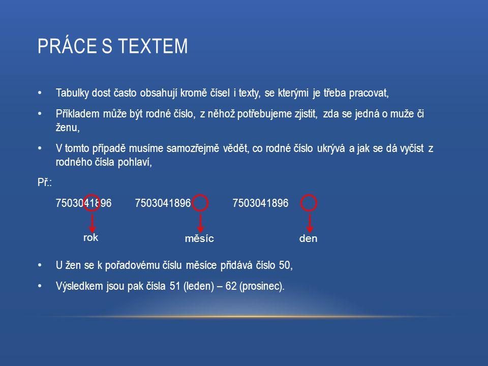 PRÁCE S TEXTEM Tabulky dost často obsahují kromě čísel i texty, se kterými je třeba pracovat, Příkladem může být rodné číslo, z něhož potřebujeme zjis