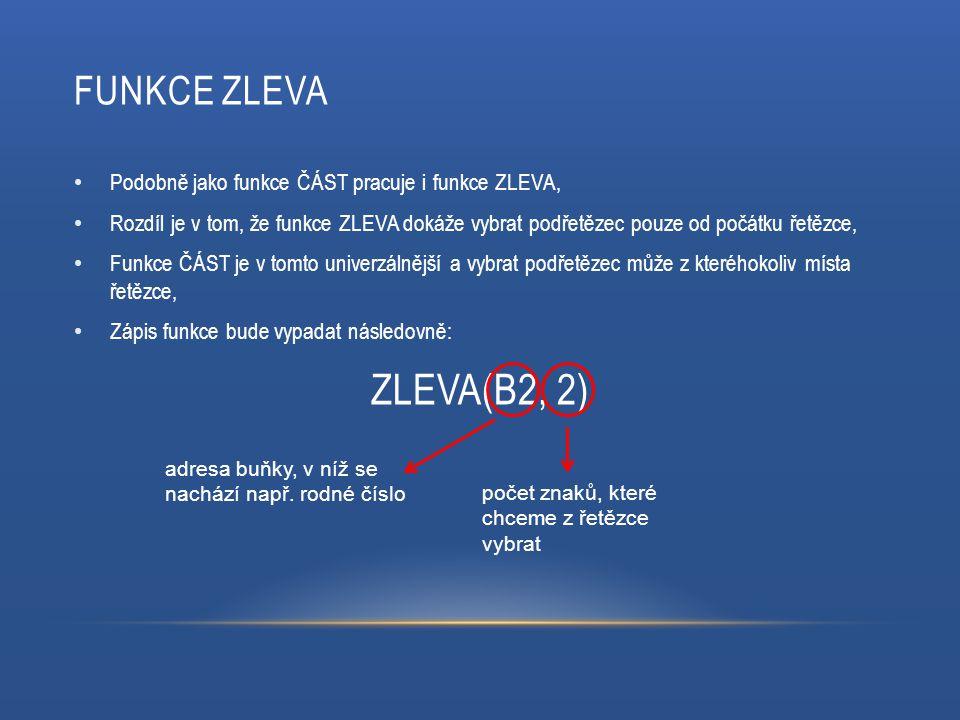 FUNKCE ZLEVA Podobně jako funkce ČÁST pracuje i funkce ZLEVA, Rozdíl je v tom, že funkce ZLEVA dokáže vybrat podřetězec pouze od počátku řetězce, Funkce ČÁST je v tomto univerzálnější a vybrat podřetězec může z kteréhokoliv místa řetězce, Zápis funkce bude vypadat následovně: ZLEVA(B2, 2) adresa buňky, v níž se nachází např.