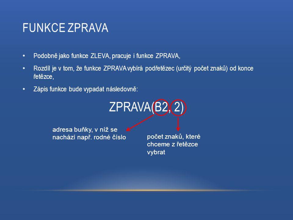 FUNKCE ZPRAVA Podobně jako funkce ZLEVA, pracuje i funkce ZPRAVA, Rozdíl je v tom, že funkce ZPRAVA vybírá podřetězec (určitý počet znaků) od konce řetězce, Zápis funkce bude vypadat následovně: ZPRAVA(B2, 2) adresa buňky, v níž se nachází např.