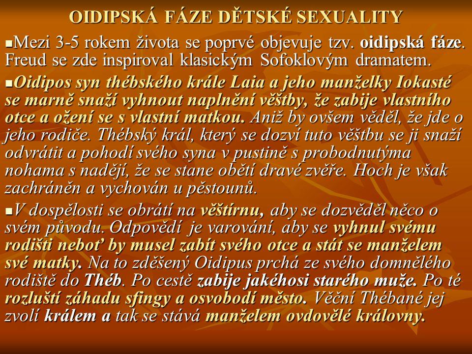 OIDIPSKÁ FÁZE DĚTSKÉ SEXUALITY Mezi 3-5 rokem života se poprvé objevuje tzv. oidipská fáze. Freud se zde inspiroval klasickým Sofoklovým dramatem. Mez