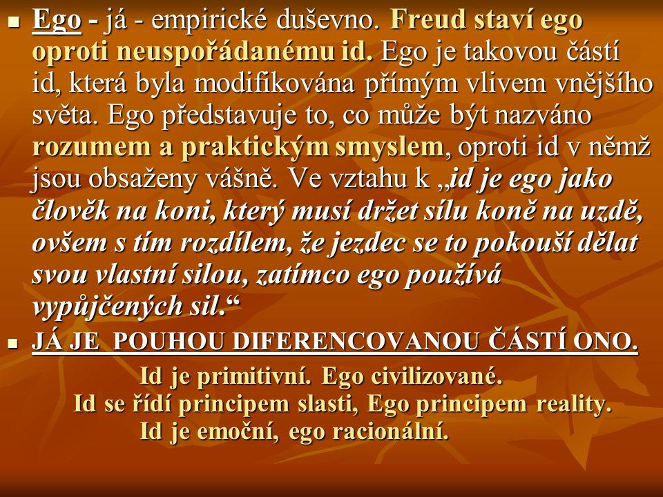 Ego - já - empirické duševno. Freud staví ego oproti neuspořádanému id. Ego je takovou částí id, která byla modifikována přímým vlivem vnějšího světa.