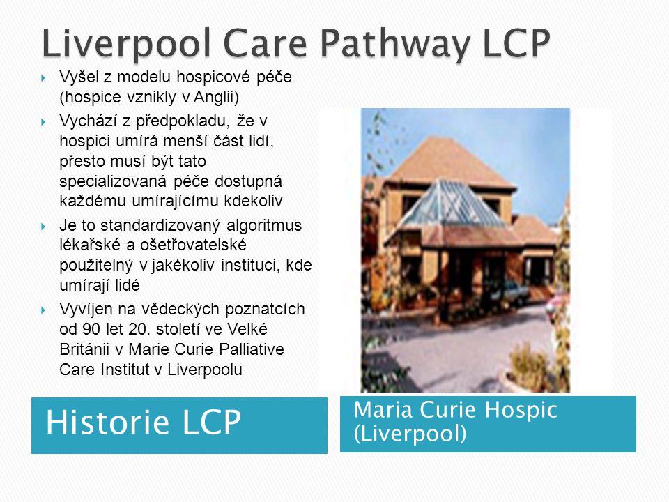 Historie LCP Maria Curie Hospic (Liverpool)  Vyšel z modelu hospicové péče (hospice vznikly v Anglii)  Vychází z předpokladu, že v hospici umírá menší část lidí, přesto musí být tato specializovaná péče dostupná každému umírajícímu kdekoliv  Je to standardizovaný algoritmus lékařské a ošetřovatelské použitelný v jakékoliv instituci, kde umírají lidé  Vyvíjen na vědeckých poznatcích od 90 let 20.